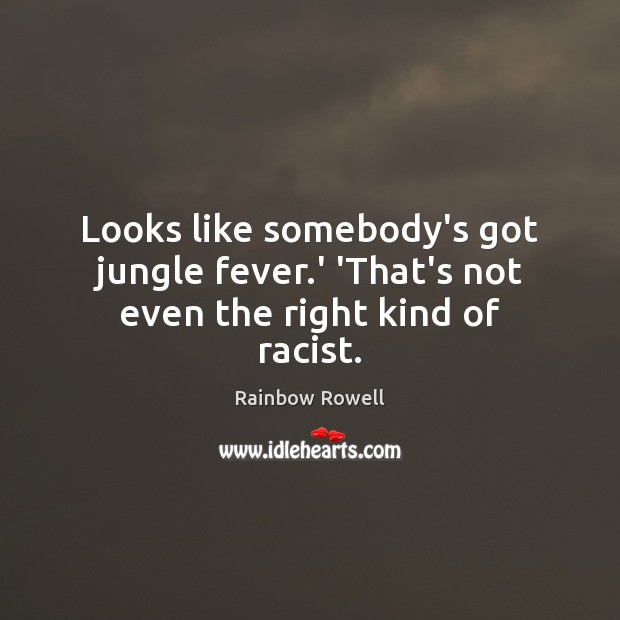 Looks like somebody's got jungle fever.' 'That's not even the right kind of racist. Rainbow Rowell Picture Quote