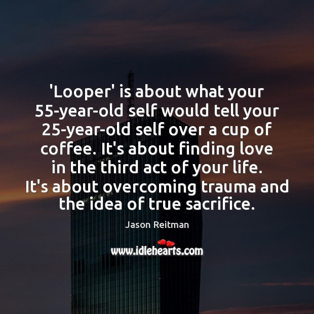 'Looper' is about what your 55-year-old self would tell your 25-year-old self Jason Reitman Picture Quote