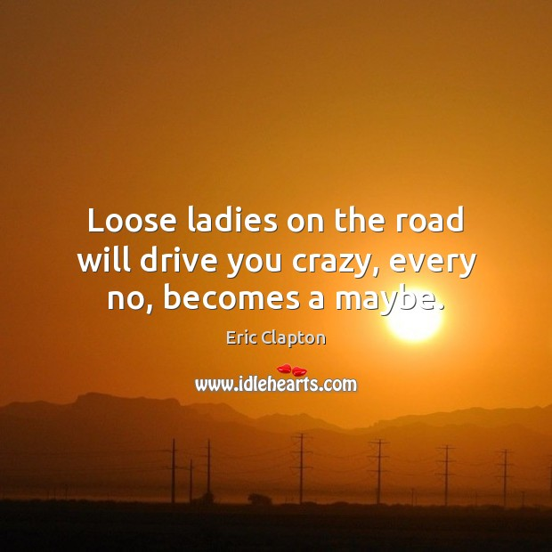 Image, Loose ladies on the road will drive you crazy, every no, becomes a maybe.
