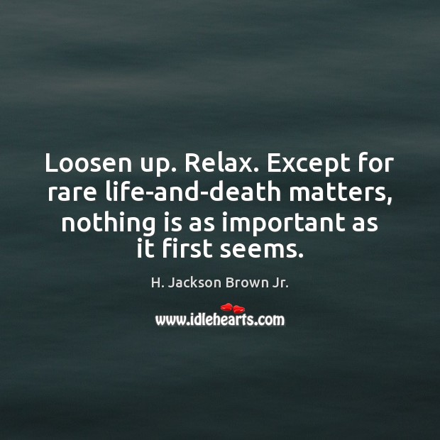 Loosen up. Relax. Except for rare life-and-death matters, nothing is as important Image