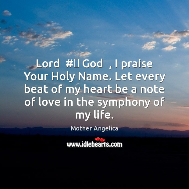 Lord  # God  , I praise Your Holy Name. Let every beat of my Mother Angelica Picture Quote