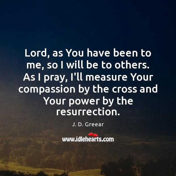 Lord, as You have been to me, so I will be to J. D. Greear Picture Quote