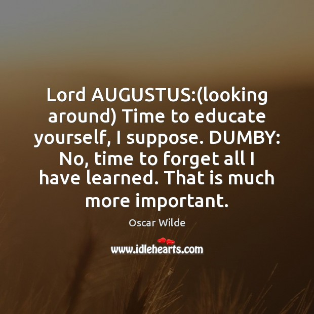 Lord AUGUSTUS:(looking around) Time to educate yourself, I suppose. DUMBY: No, Image