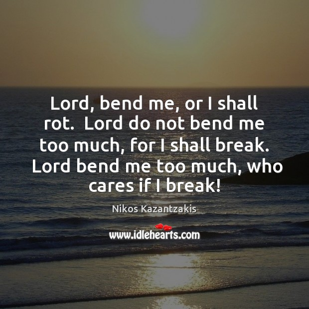 Lord, bend me, or I shall rot.  Lord do not bend me Nikos Kazantzakis Picture Quote