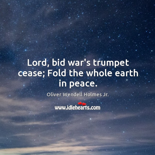 Image, Lord, bid war's trumpet cease; Fold the whole earth in peace.