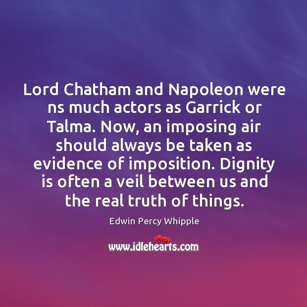 Lord Chatham and Napoleon were ns much actors as Garrick or Talma. Dignity Quotes Image
