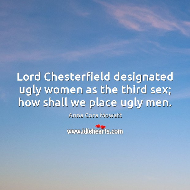 Image, Lord Chesterfield designated ugly women as the third sex; how shall we place ugly men.