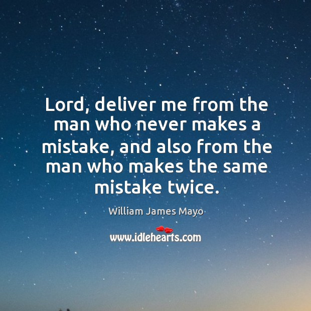 Lord, deliver me from the man who never makes a mistake, and also from the man who makes the same mistake twice. Image