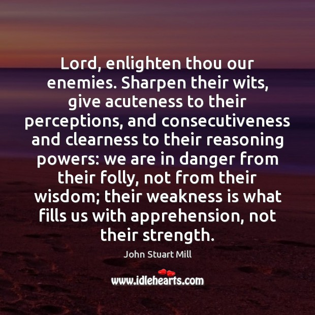 Lord, enlighten thou our enemies. Sharpen their wits, give acuteness to their John Stuart Mill Picture Quote