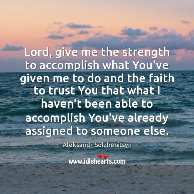 Lord, give me the strength to accomplish what You've given me to Aleksandr Solzhenitsyn Picture Quote