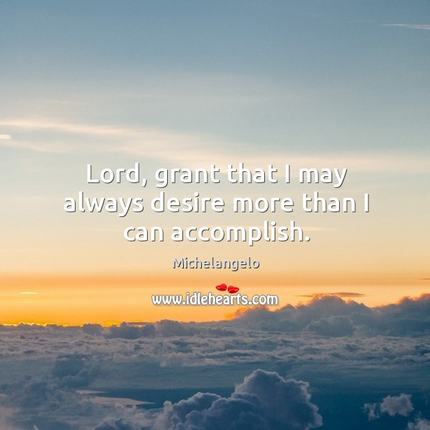 Lord, grant that I may always desire more than I can accomplish. Image