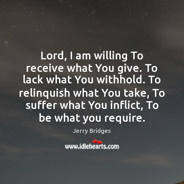 Lord, I am willing To receive what You give. To lack what Jerry Bridges Picture Quote