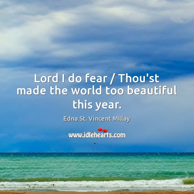 Lord I do fear / Thou'st made the world too beautiful this year. Image
