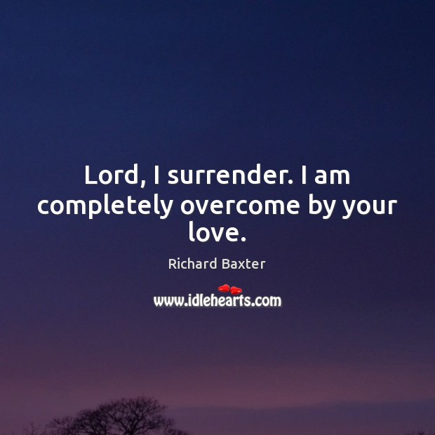 Lord, I surrender. I am completely overcome by your love. Richard Baxter Picture Quote