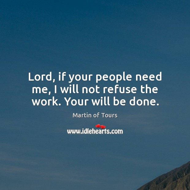 Lord, if your people need me, I will not refuse the work. Your will be done. Image