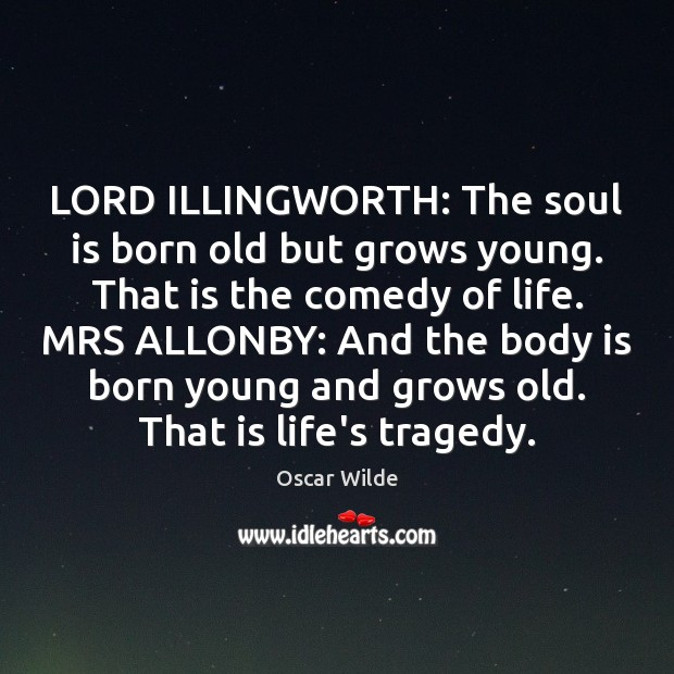 Image, LORD ILLINGWORTH: The soul is born old but grows young. That is