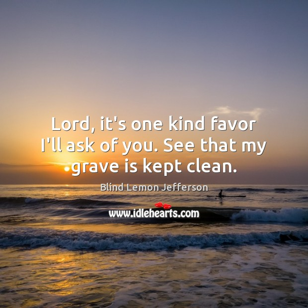 Image, Lord, it's one kind favor I'll ask of you. See that my grave is kept clean.