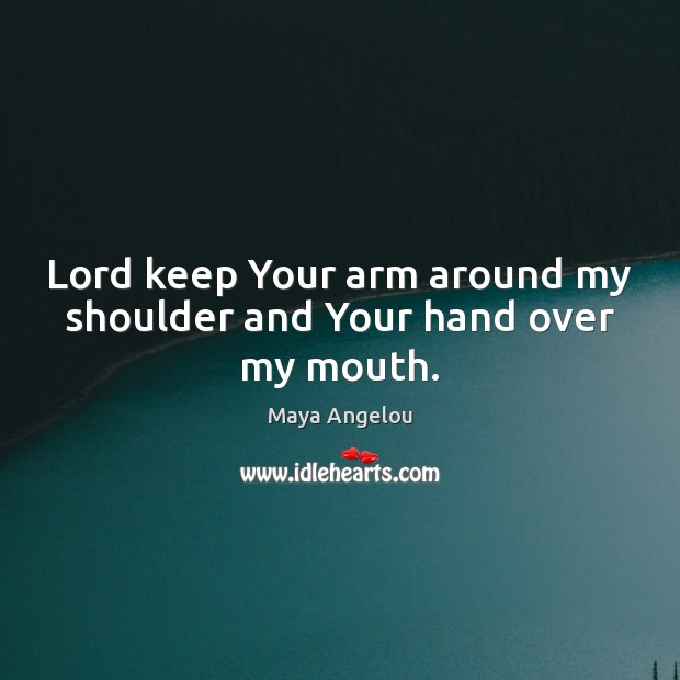Lord keep Your arm around my shoulder and Your hand over my mouth. Maya Angelou Picture Quote