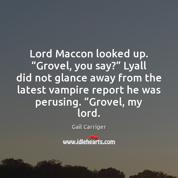 """Lord Maccon looked up. """"Grovel, you say?"""" Lyall did not glance away Gail Carriger Picture Quote"""