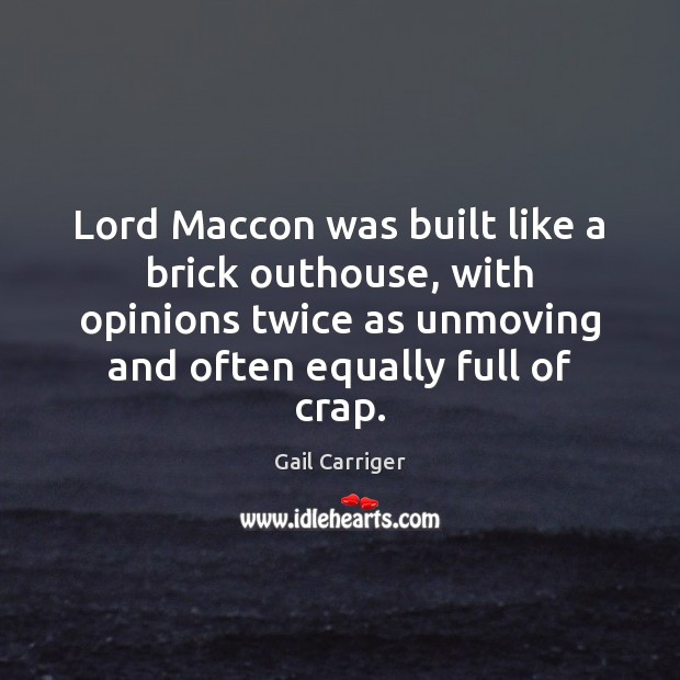 Lord Maccon was built like a brick outhouse, with opinions twice as Gail Carriger Picture Quote