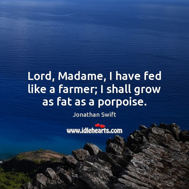 Image, Lord, Madame, I have fed like a farmer; I shall grow as fat as a porpoise.