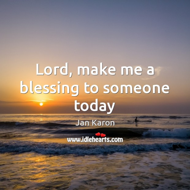 Lord, make me a blessing to someone today Jan Karon Picture Quote