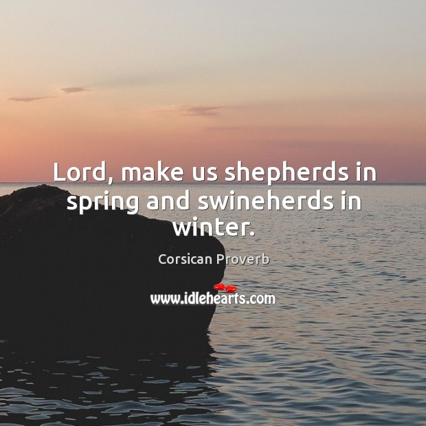 Image, Lord, make us shepherds in spring and swineherds in winter.