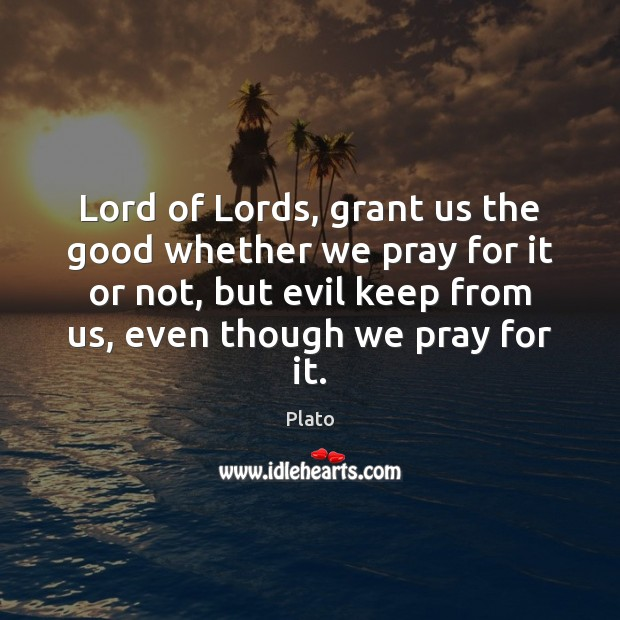 Lord of Lords, grant us the good whether we pray for it Plato Picture Quote