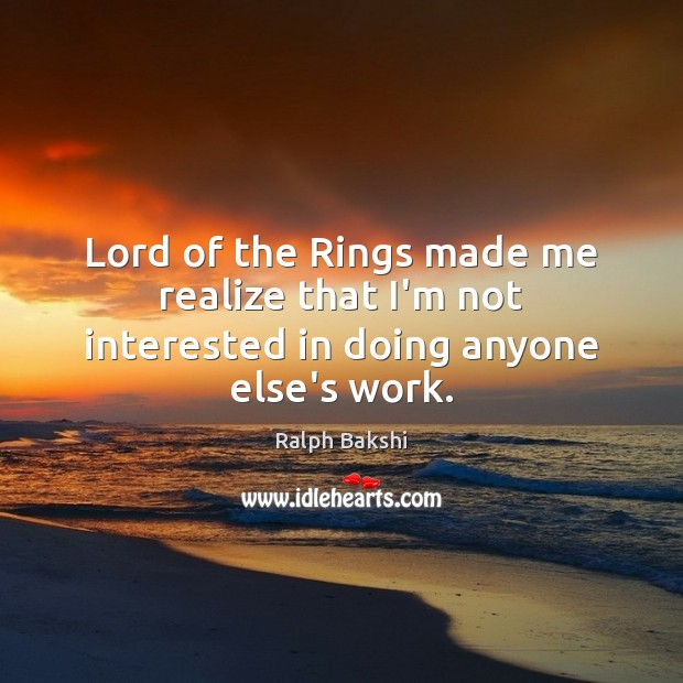 Lord of the Rings made me realize that I'm not interested in doing anyone else's work. Image