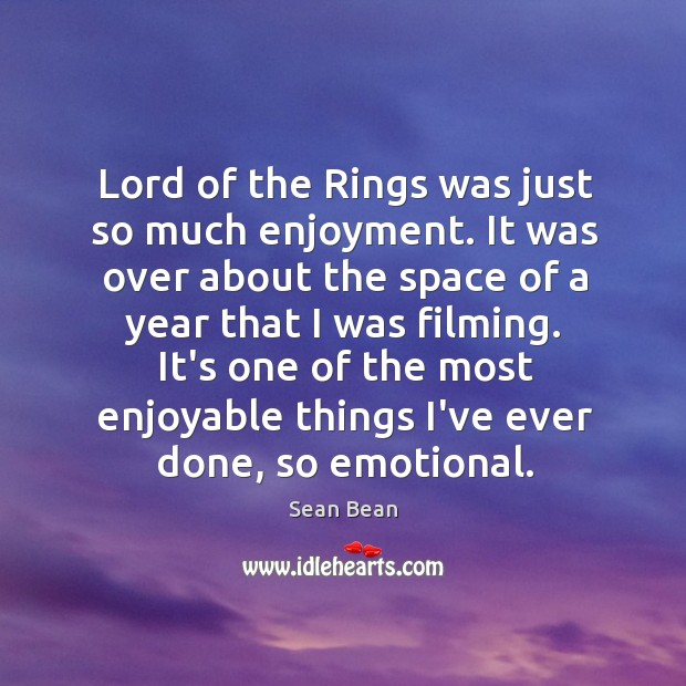 Lord of the Rings was just so much enjoyment. It was over Sean Bean Picture Quote