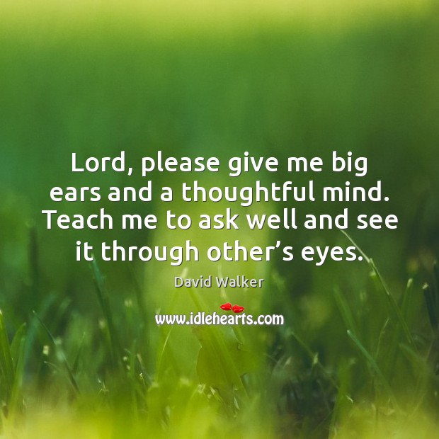 Lord, please give me big ears and a thoughtful mind. Teach me David Walker Picture Quote