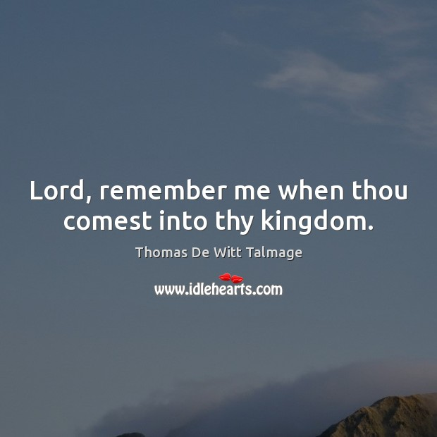 Lord, remember me when thou comest into thy kingdom. Thomas De Witt Talmage Picture Quote