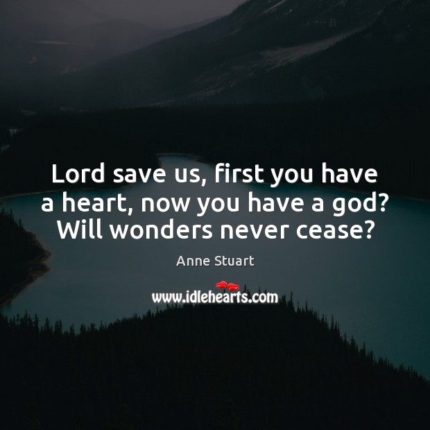 Image, Lord save us, first you have a heart, now you have a god? Will wonders never cease?