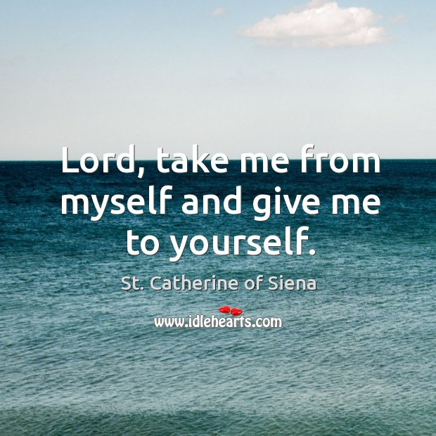 Lord, take me from myself and give me to yourself. Image
