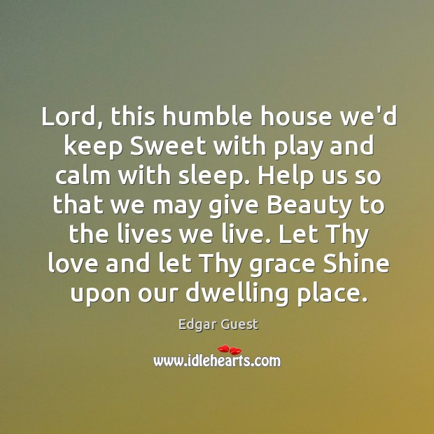 Lord, this humble house we'd keep Sweet with play and calm with Edgar Guest Picture Quote