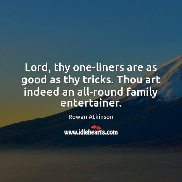 Lord, thy one-liners are as good as thy tricks. Thou art indeed Image