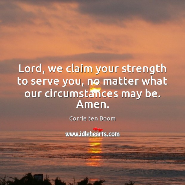 Lord, we claim your strength to serve you, no matter what our circumstances may be. Amen. Corrie ten Boom Picture Quote