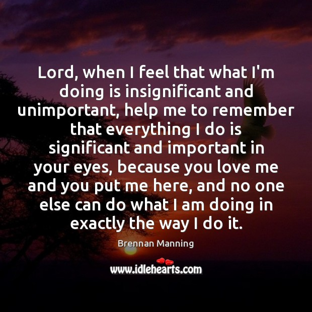 Brennan Manning Picture Quote image saying: Lord, when I feel that what I'm doing is insignificant and unimportant,