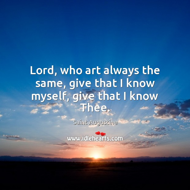 Lord, who art always the same, give that I know myself, give that I know Thee. Saint Augustine Picture Quote