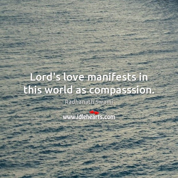 Lord's love manifests in this world as compasssion. Radhanath Swami Picture Quote