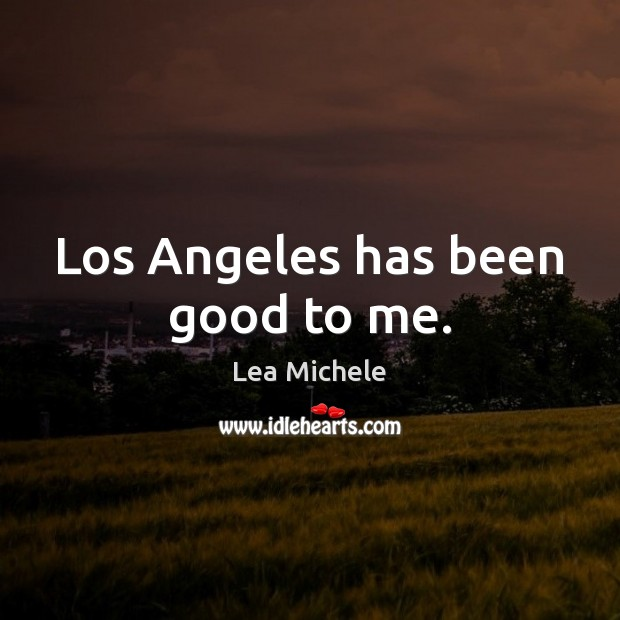 Los Angeles has been good to me. Lea Michele Picture Quote