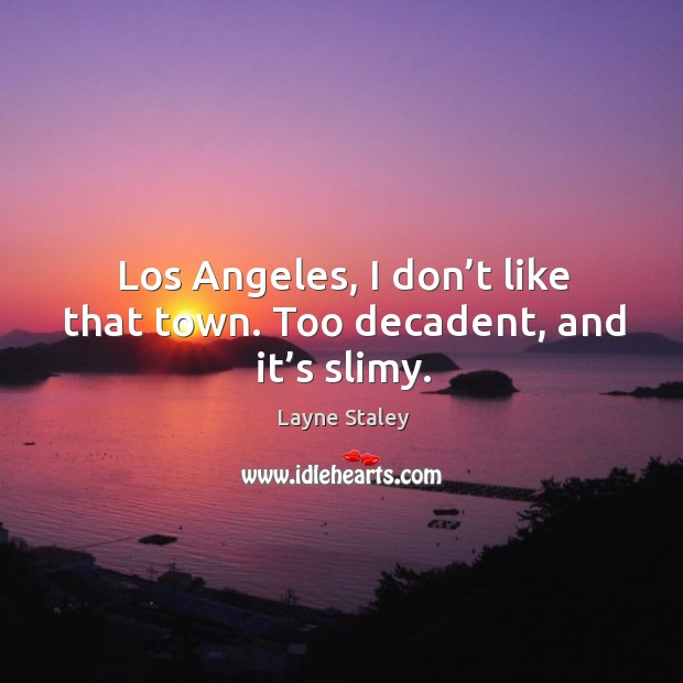 Los angeles, I don't like that town. Too decadent, and it's slimy. Layne Staley Picture Quote