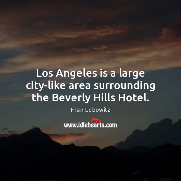 Los Angeles is a large city-like area surrounding the Beverly Hills Hotel. Fran Lebowitz Picture Quote