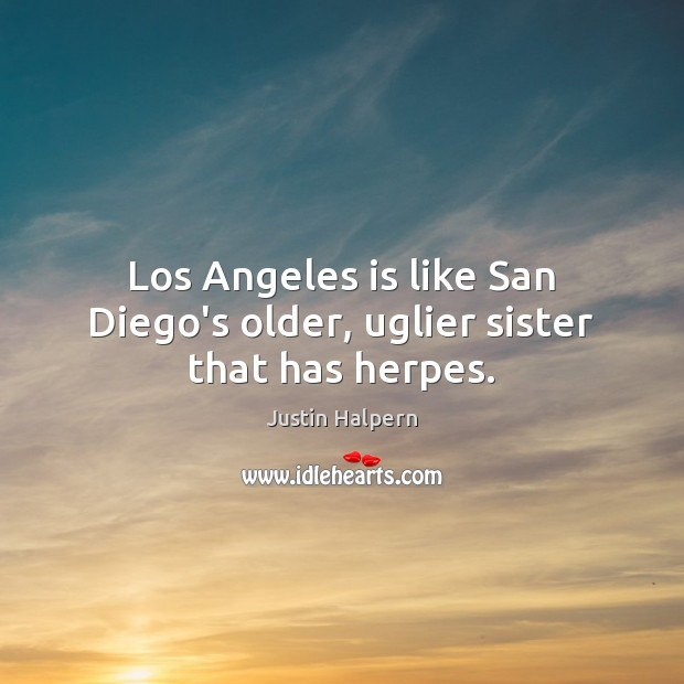 Los Angeles is like San Diego's older, uglier sister that has herpes. Justin Halpern Picture Quote