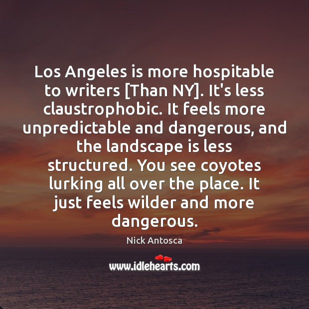 Image, Los Angeles is more hospitable to writers [Than NY]. It's less claustrophobic.