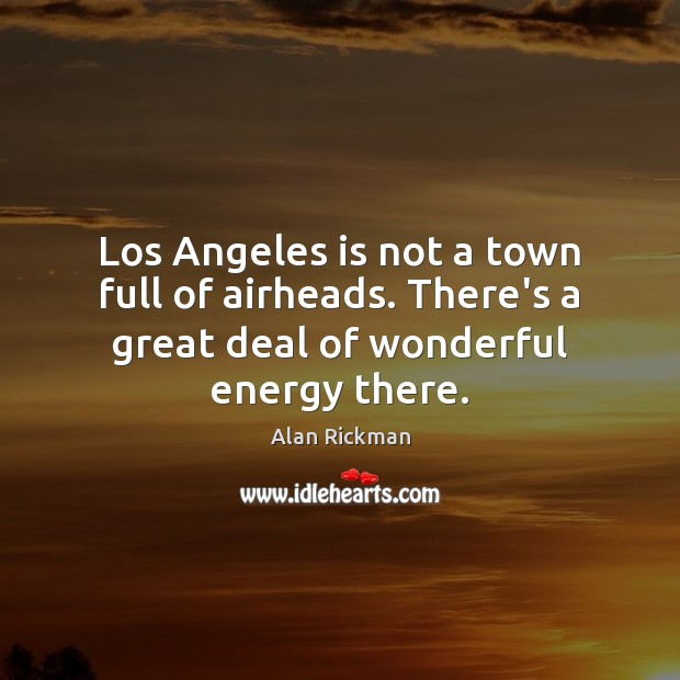 Los Angeles is not a town full of airheads. There's a great Alan Rickman Picture Quote