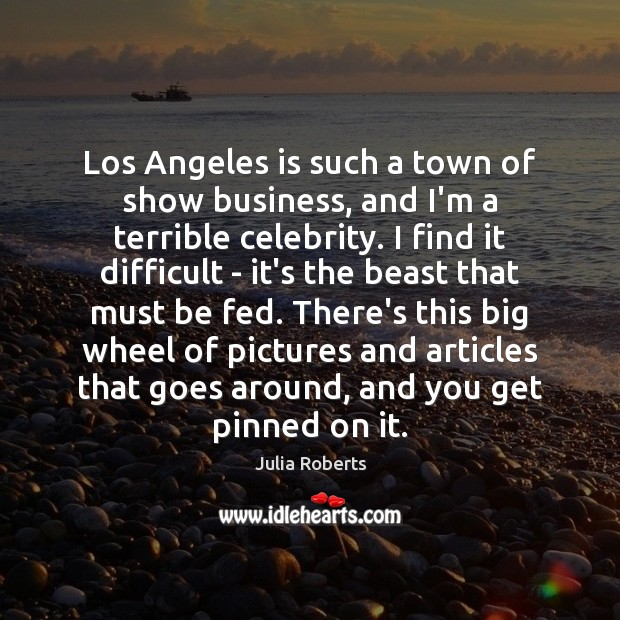 Los Angeles is such a town of show business, and I'm a Julia Roberts Picture Quote