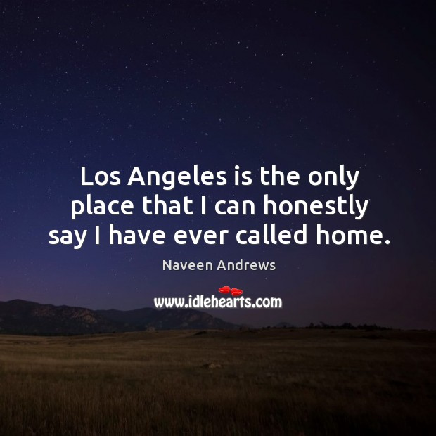 Los angeles is the only place that I can honestly say I have ever called home. Naveen Andrews Picture Quote
