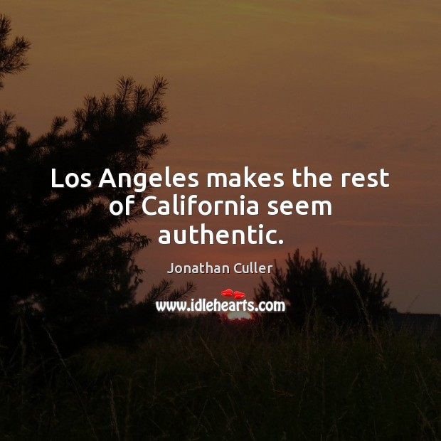 Los Angeles makes the rest of California seem authentic. Image