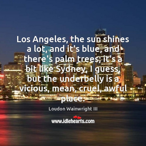 Los Angeles, the sun shines a lot, and it's blue, and there's Loudon Wainwright III Picture Quote